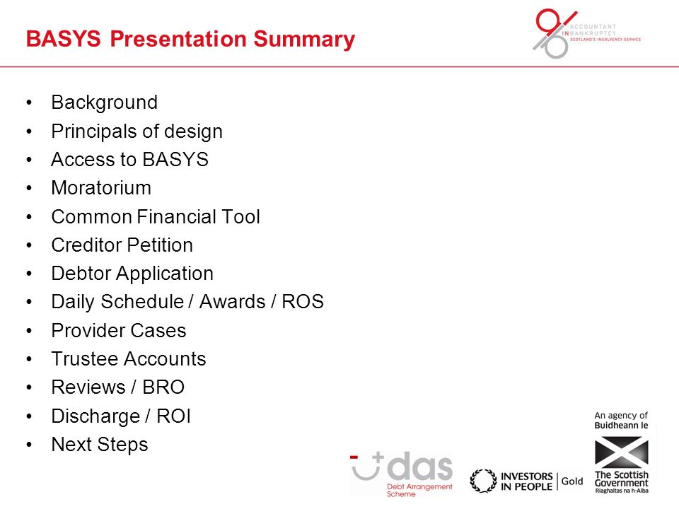 BASYS Presentation Summary Background Principals of design Access to BASYS Moratorium Common Financial Tool Creditor Petition Debtor Application Daily Schedule / Awards / ROS Provider Cases Trustee Accounts Reviews / BRO Discharge / ROI Next Steps