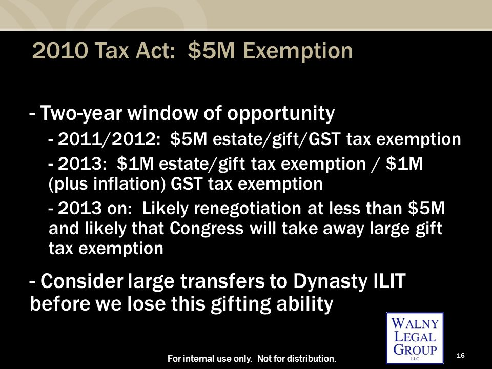 16 2010 Tax Act: $5M Exemption - Two-year window of opportunity - 2011/2012: $5M estate/gift/GST tax exemption - 2013: $1M estate/gift tax exemption / $1M (plus inflation) GST tax exemption - 2013 on: Likely renegotiation at less than $5M and likely that Congress will take away large gift tax exemption - Consider large transfers to Dynasty ILIT before we lose this gifting ability For internal use only.