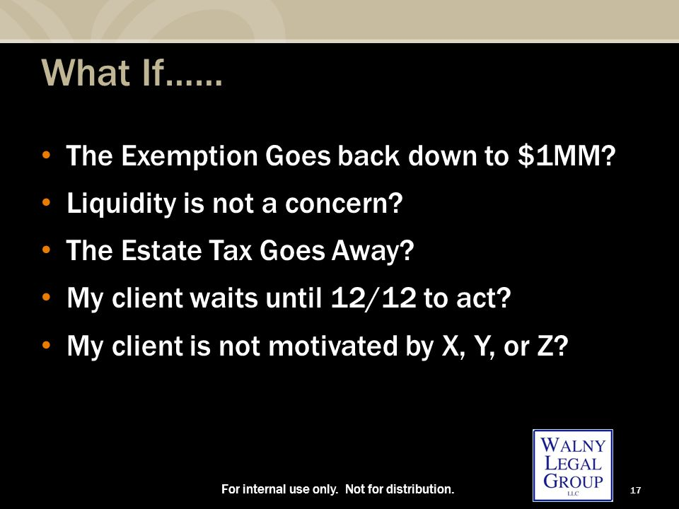 17 What If…… The Exemption Goes back down to $1MM? Liquidity is not a concern? The Estate Tax Goes Away? My client waits until 12/12 to act? My client