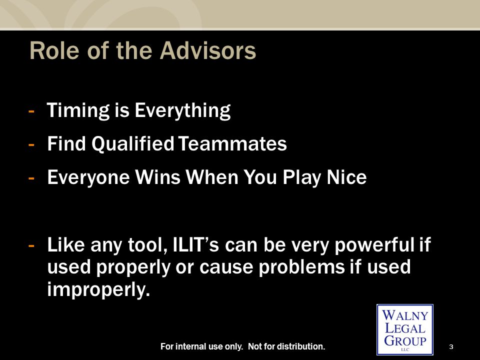 3 Role of the Advisors -Timing is Everything -Find Qualified Teammates -Everyone Wins When You Play Nice -Like any tool, ILIT's can be very powerful if used properly or cause problems if used improperly.