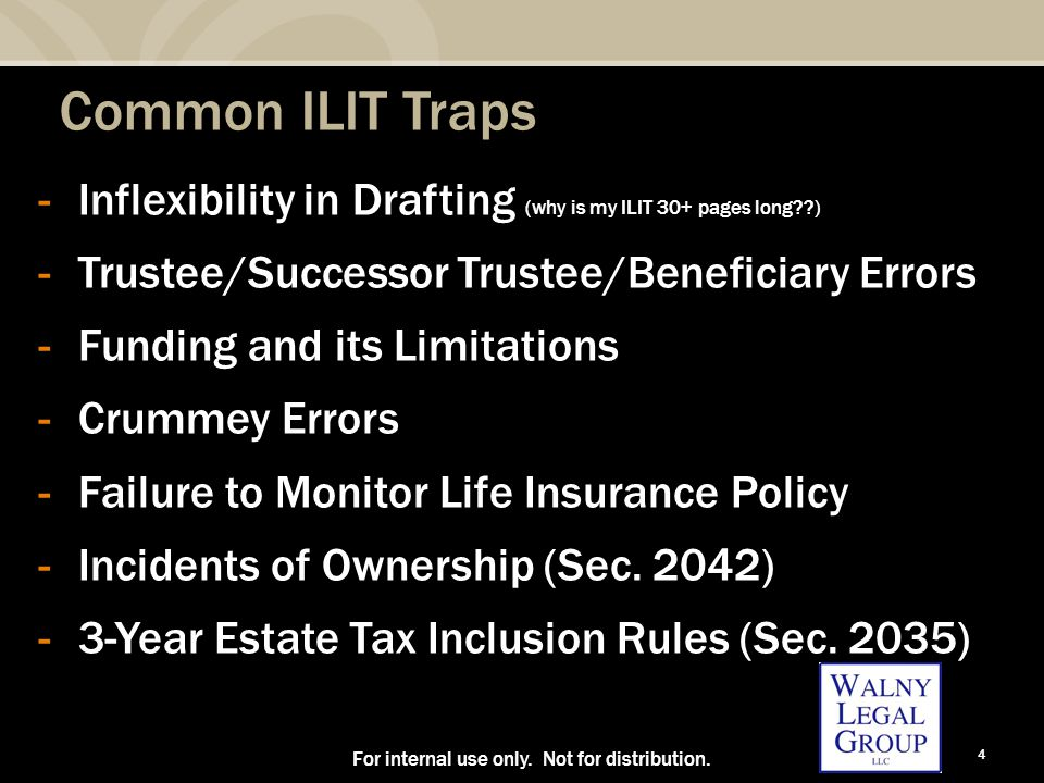 4 Common ILIT Traps -Inflexibility in Drafting (why is my ILIT 30+ pages long ) -Trustee/Successor Trustee/Beneficiary Errors -Funding and its Limitations -Crummey Errors -Failure to Monitor Life Insurance Policy -Incidents of Ownership (Sec.