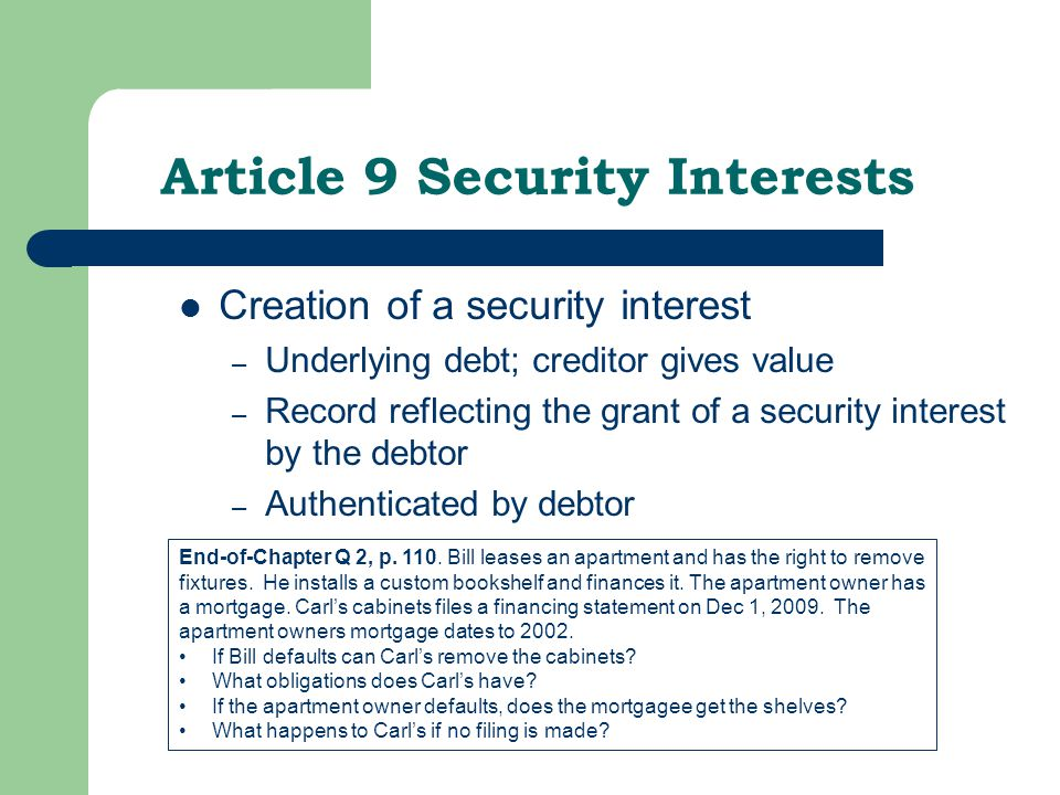 Article 9 Security Interests Creation of a security interest – Underlying debt; creditor gives value – Record reflecting the grant of a security interest by the debtor – Authenticated by debtor End-of-Chapter Q 2, p.