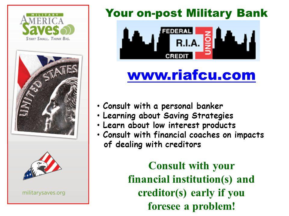 www.riafcu.com Consult with a personal banker Learning about Saving Strategies Learn about low interest products Consult with financial coaches on impacts of dealing with creditors Consult with your financial institution(s) and creditor(s) early if you foresee a problem.