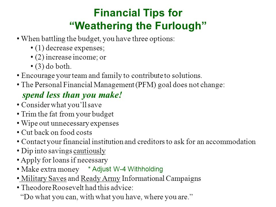 Financial Tips for Weathering the Furlough When battling the budget, you have three options: (1) decrease expenses; (2) increase income; or (3) do both.