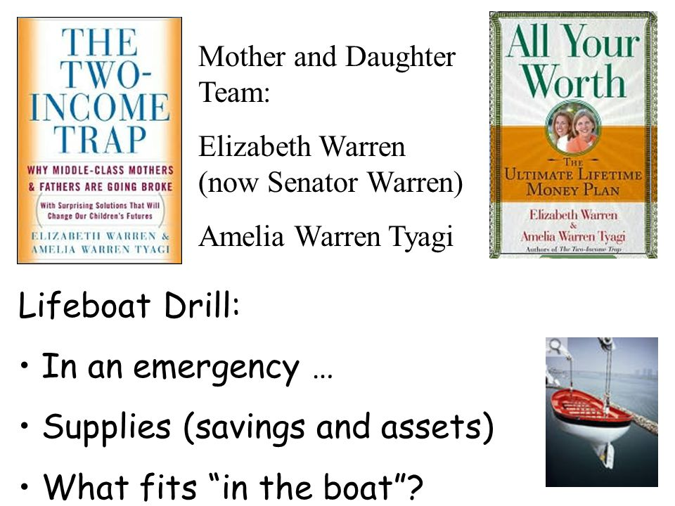 Mother and Daughter Team: Elizabeth Warren (now Senator Warren) Amelia Warren Tyagi Lifeboat Drill: In an emergency … Supplies (savings and assets) What fits in the boat ?