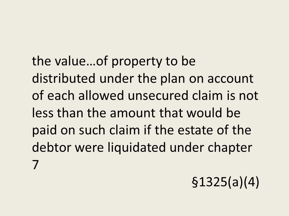 the value…of property to be distributed under the plan on account of each allowed unsecured claim is not less than the amount that would be paid on such claim if the estate of the debtor were liquidated under chapter 7 §1325(a)(4)