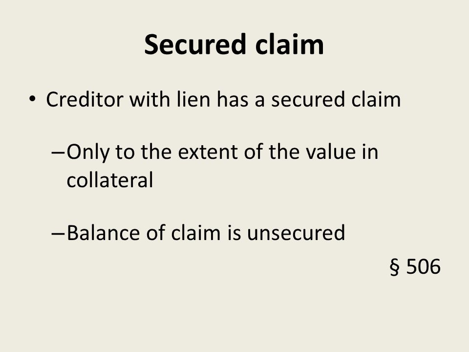 Secured claim Creditor with lien has a secured claim – Only to the extent of the value in collateral – Balance of claim is unsecured § 506