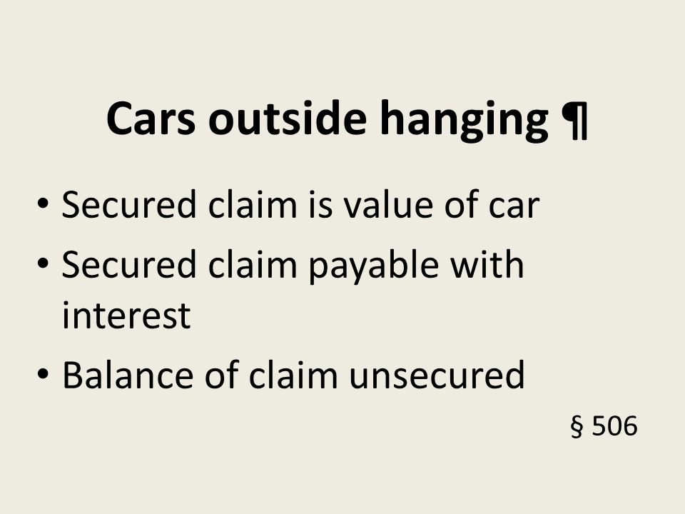 Cars outside hanging ¶ Secured claim is value of car Secured claim payable with interest Balance of claim unsecured § 506