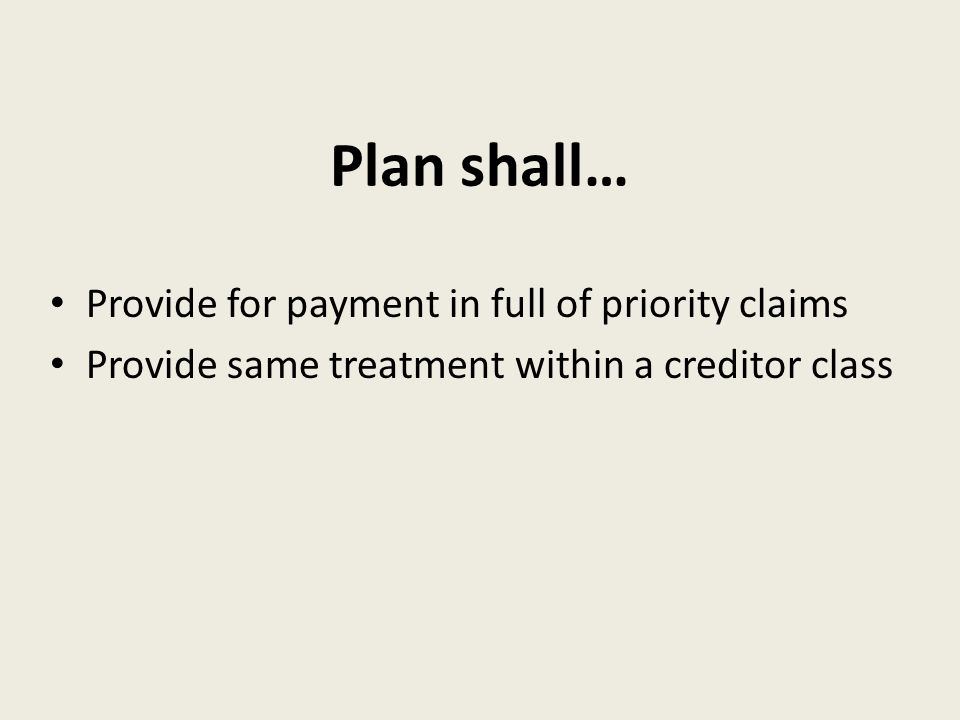 Plan shall… Provide for payment in full of priority claims Provide same treatment within a creditor class