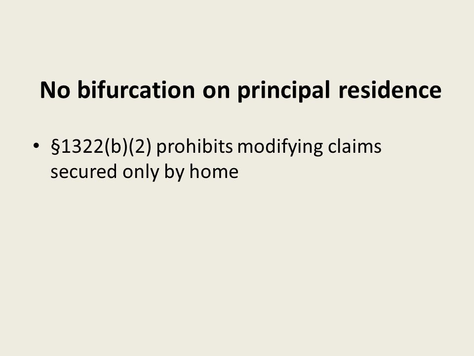 No bifurcation on principal residence §1322(b)(2) prohibits modifying claims secured only by home