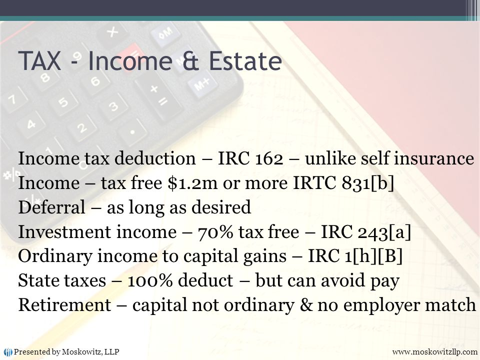 Income tax deduction – IRC 162 – unlike self insurance Income – tax free $1.2m or more IRTC 831[b] Deferral – as long as desired Investment income – 70% tax free – IRC 243[a] Ordinary income to capital gains – IRC 1[h][B] State taxes – 100% deduct – but can avoid pay Retirement – capital not ordinary & no employer match TAX - Income & Estate Presented by Moskowitz, LLP www.moskowitzllp.com