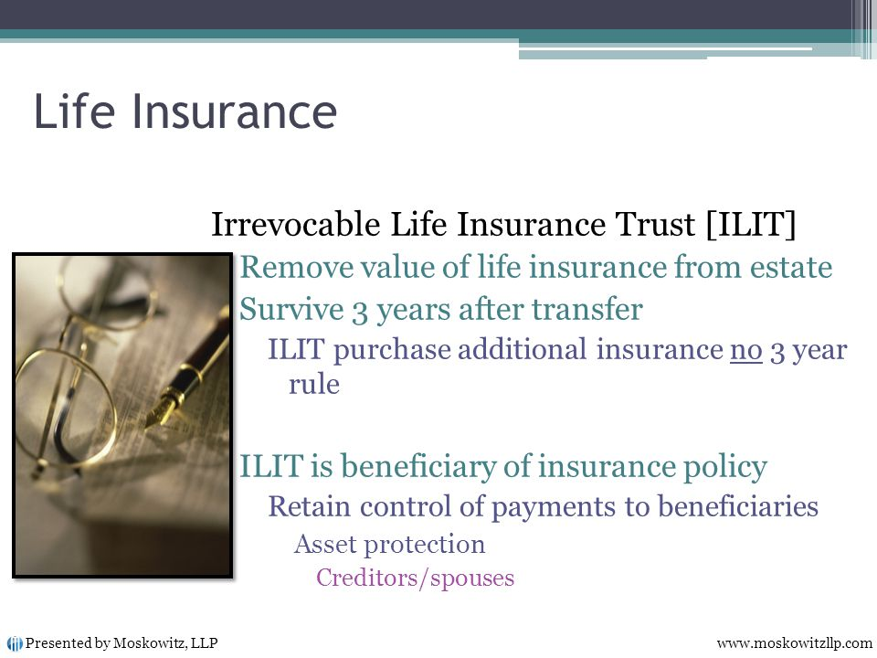 Life Insurance Irrevocable Life Insurance Trust [ILIT] Remove value of life insurance from estate Survive 3 years after transfer ILIT purchase additional insurance no 3 year rule ILIT is beneficiary of insurance policy Retain control of payments to beneficiaries Asset protection Creditors/spouses Presented by Moskowitz, LLP www.moskowitzllp.com