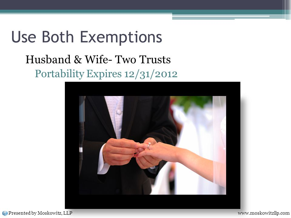 Use Both Exemptions Husband & Wife- Two Trusts Portability Expires 12/31/2012 Presented by Moskowitz, LLP www.moskowitzllp.com