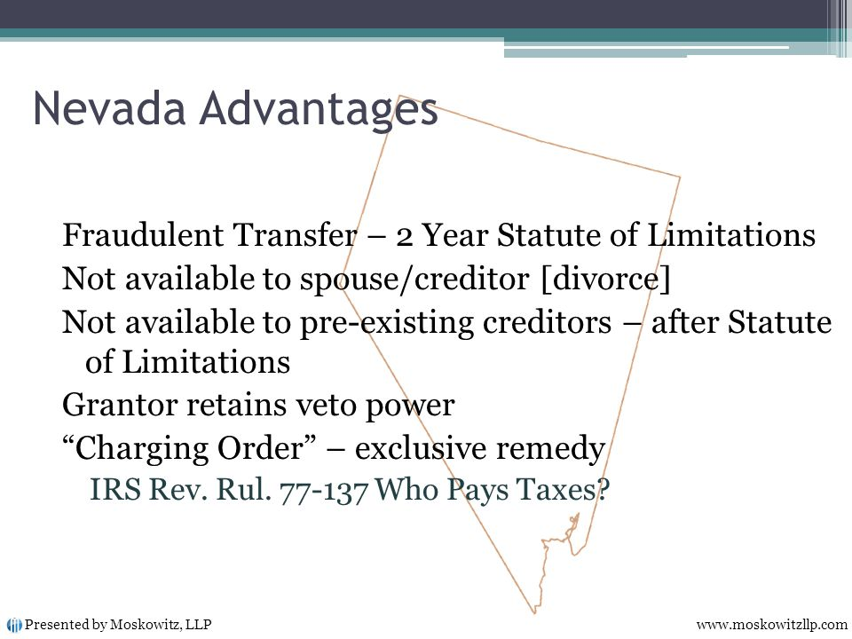 Fraudulent Transfer – 2 Year Statute of Limitations Not available to spouse/creditor [divorce] Not available to pre-existing creditors – after Statute of Limitations Grantor retains veto power Charging Order – exclusive remedy IRS Rev.