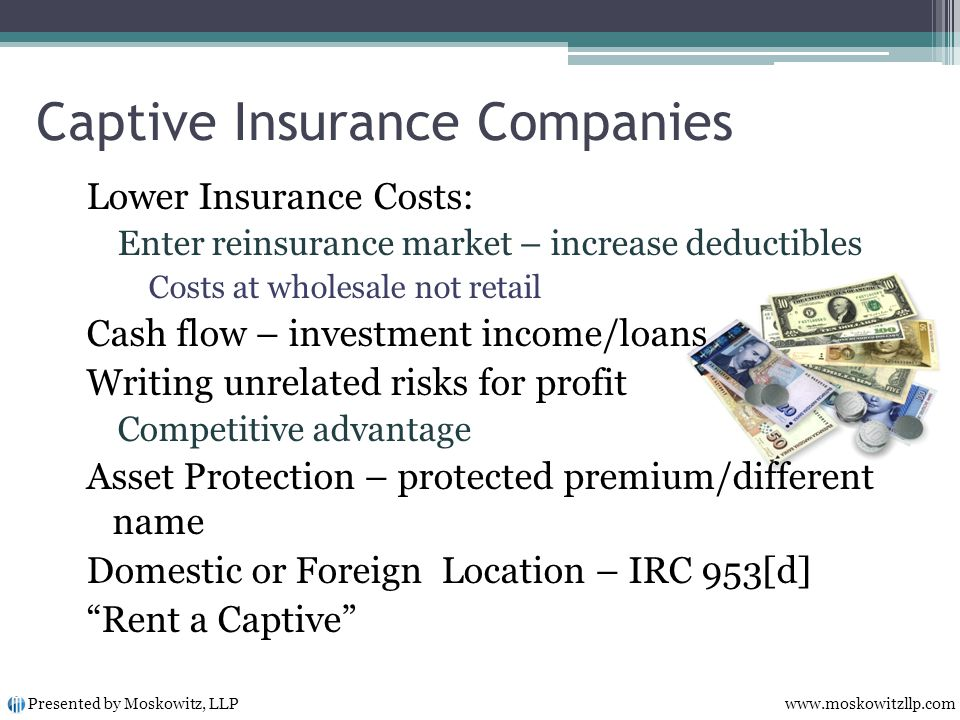Captive Insurance Companies Lower Insurance Costs: Enter reinsurance market – increase deductibles Costs at wholesale not retail Cash flow – investment income/loans Writing unrelated risks for profit Competitive advantage Asset Protection – protected premium/different name Domestic or Foreign Location – IRC 953[d] Rent a Captive Presented by Moskowitz, LLP www.moskowitzllp.com