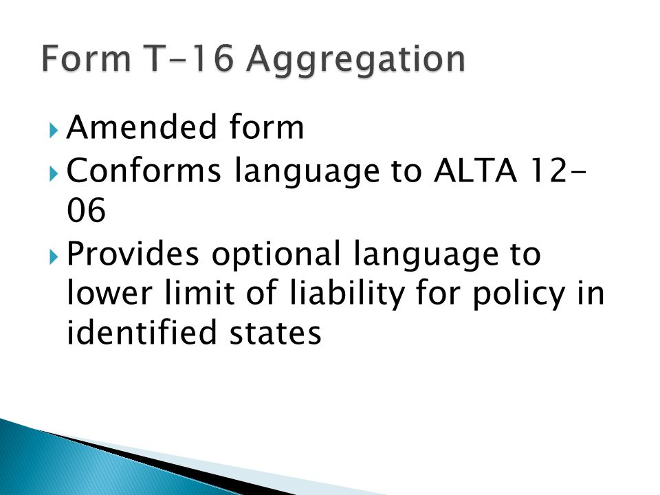  Amended form  Conforms language to ALTA 12- 06  Provides optional language to lower limit of liability for policy in identified states