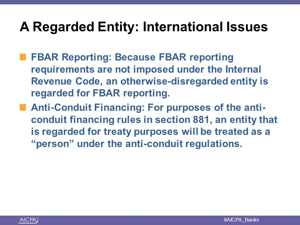 #AICPA_Banks A Regarded Entity: International Issues FBAR Reporting: Because FBAR reporting requirements are not imposed under the Internal Revenue Code, an otherwise-disregarded entity is regarded for FBAR reporting.