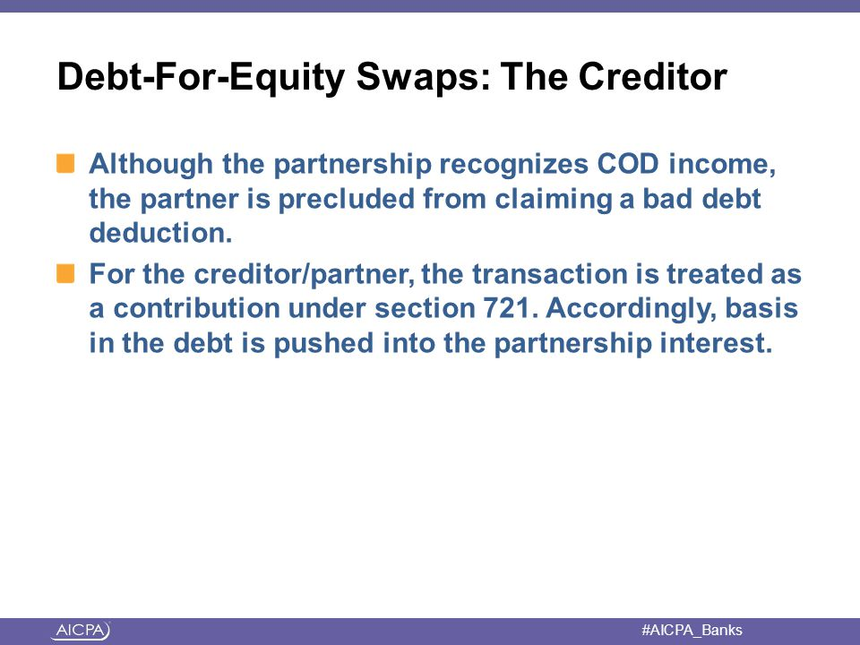 #AICPA_Banks Debt-For-Equity Swaps: The Creditor Although the partnership recognizes COD income, the partner is precluded from claiming a bad debt deduction.