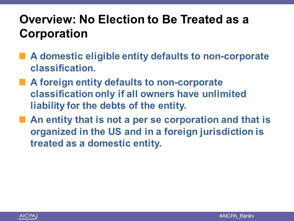 #AICPA_Banks Overview: No Election to Be Treated as a Corporation A domestic eligible entity defaults to non-corporate classification.