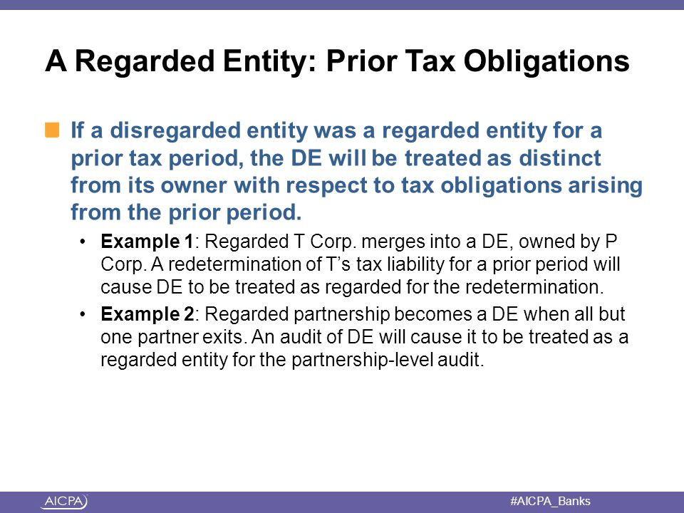 #AICPA_Banks A Regarded Entity: Prior Tax Obligations If a disregarded entity was a regarded entity for a prior tax period, the DE will be treated as distinct from its owner with respect to tax obligations arising from the prior period.