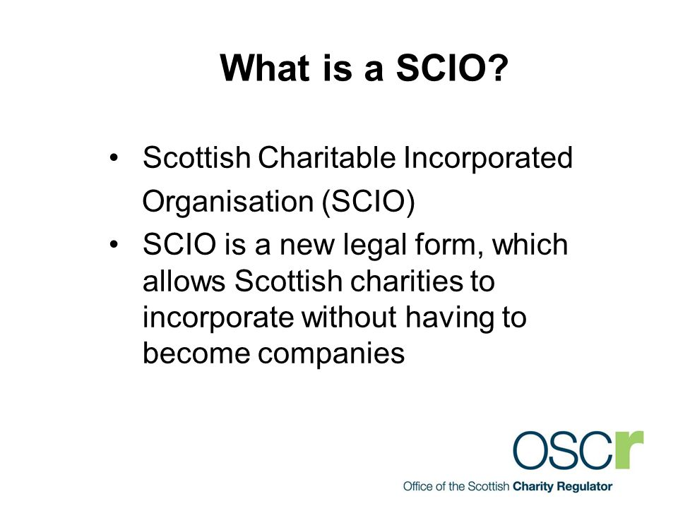 What is a SCIO? Scottish Charitable Incorporated Organisation (SCIO) SCIO is a new legal form, which allows Scottish charities to incorporate without