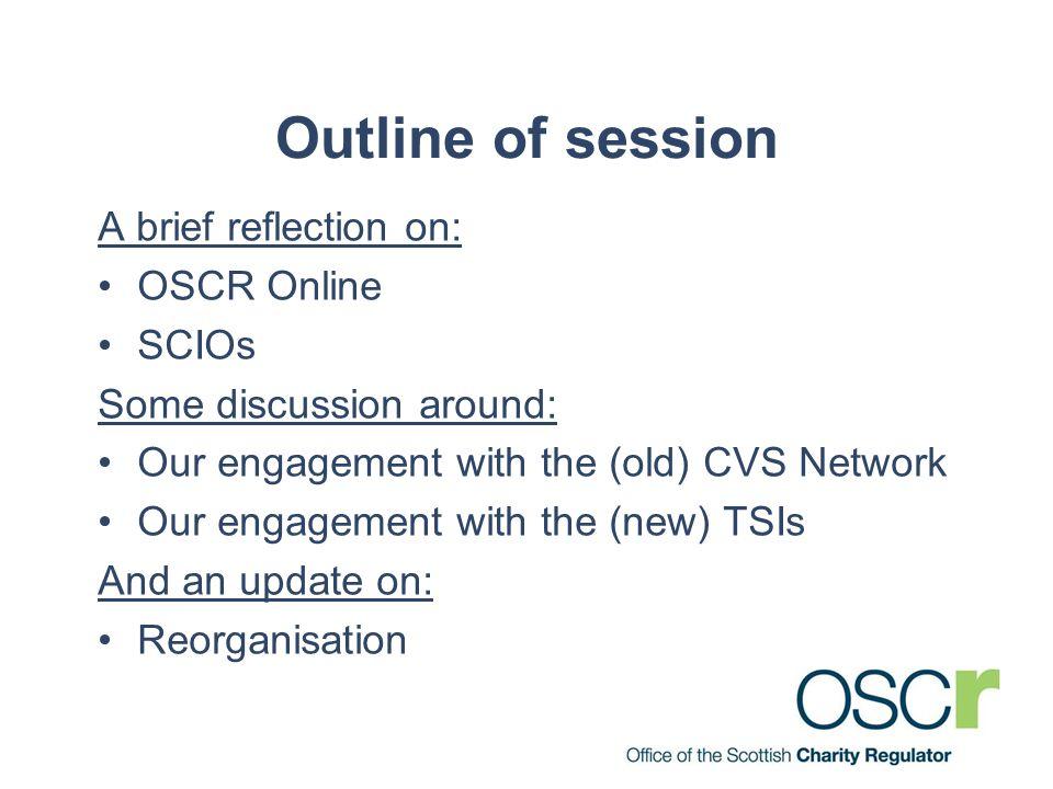 Outline of session A brief reflection on: OSCR Online SCIOs Some discussion around: Our engagement with the (old) CVS Network Our engagement with the