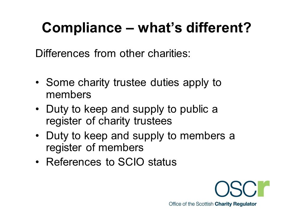 Compliance – what's different? Differences from other charities: Some charity trustee duties apply to members Duty to keep and supply to public a regi