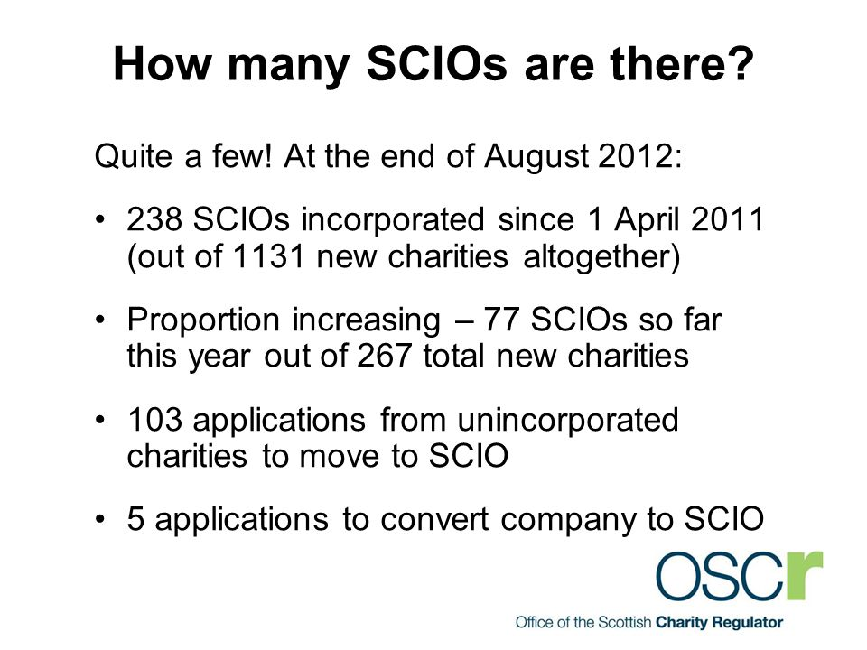 How many SCIOs are there? Quite a few! At the end of August 2012: 238 SCIOs incorporated since 1 April 2011 (out of 1131 new charities altogether) Pro