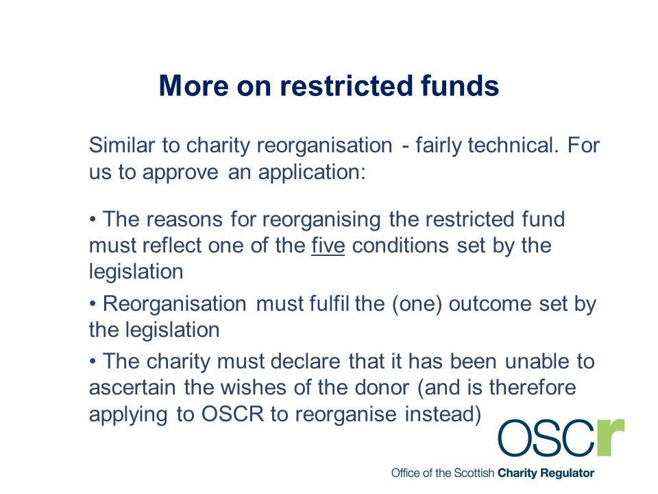 More on restricted funds Similar to charity reorganisation - fairly technical. For us to approve an application: The reasons for reorganising the rest