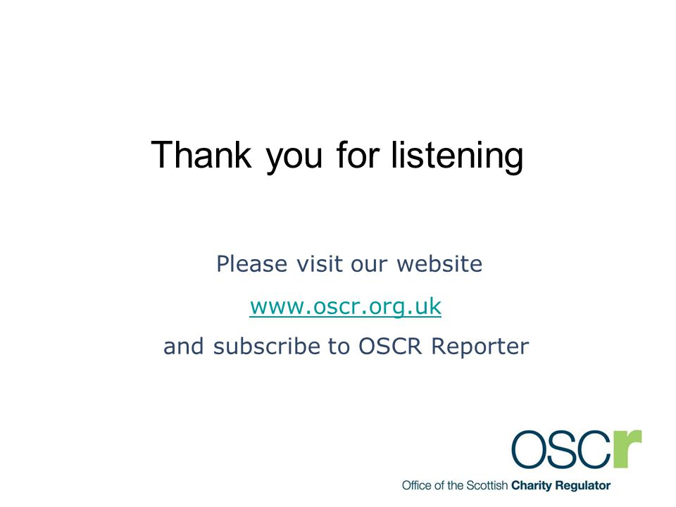 Thank you for listening Please visit our website www.oscr.org.uk and subscribe to OSCR Reporter