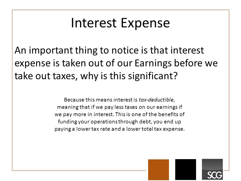 Interest Expense An important thing to notice is that interest expense is taken out of our Earnings before we take out taxes, why is this significant.