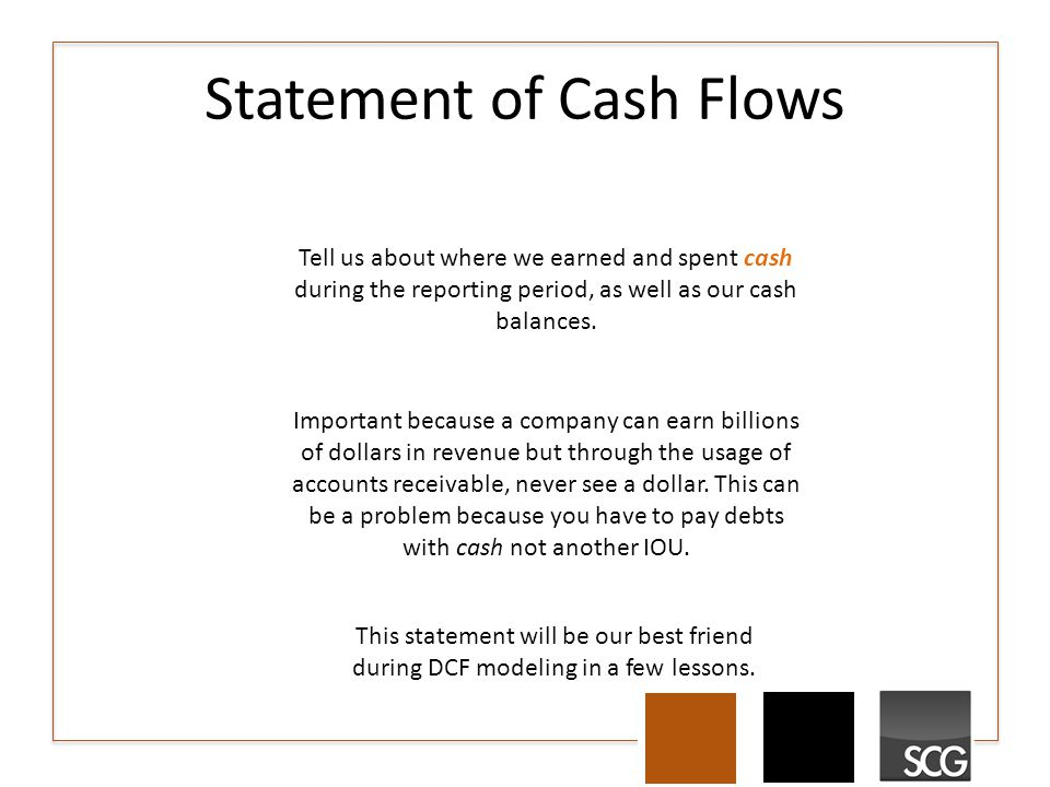 Statement of Cash Flows Tell us about where we earned and spent cash during the reporting period, as well as our cash balances.