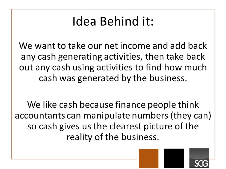 Idea Behind it: We want to take our net income and add back any cash generating activities, then take back out any cash using activities to find how much cash was generated by the business.