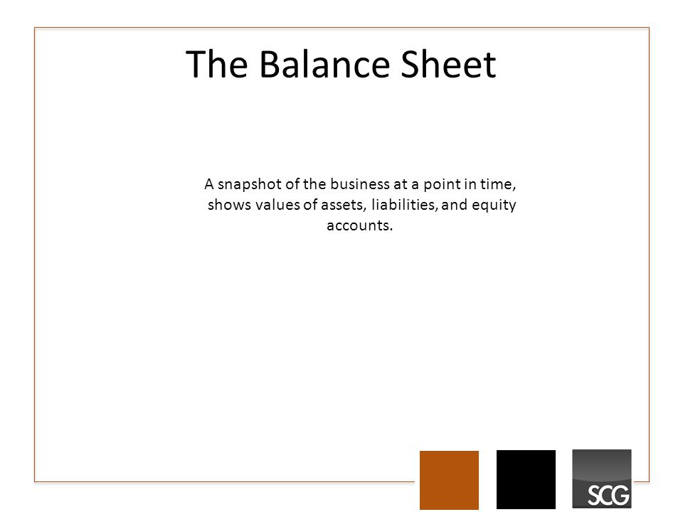 The Balance Sheet A snapshot of the business at a point in time, shows values of assets, liabilities, and equity accounts.