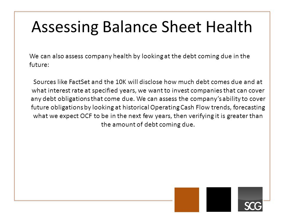 Assessing Balance Sheet Health We can also assess company health by looking at the debt coming due in the future: Sources like FactSet and the 10K will disclose how much debt comes due and at what interest rate at specified years, we want to invest companies that can cover any debt obligations that come due.