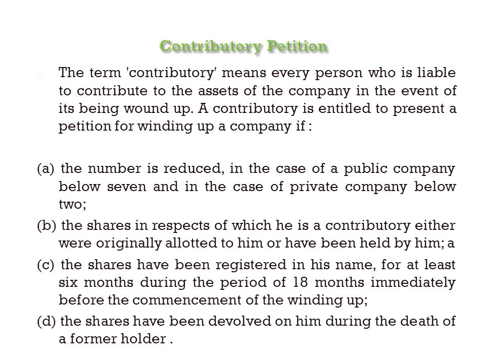  The term 'contributory' means every person who is liable to contribute to the assets of the company in the event of its being wound up. A contributo