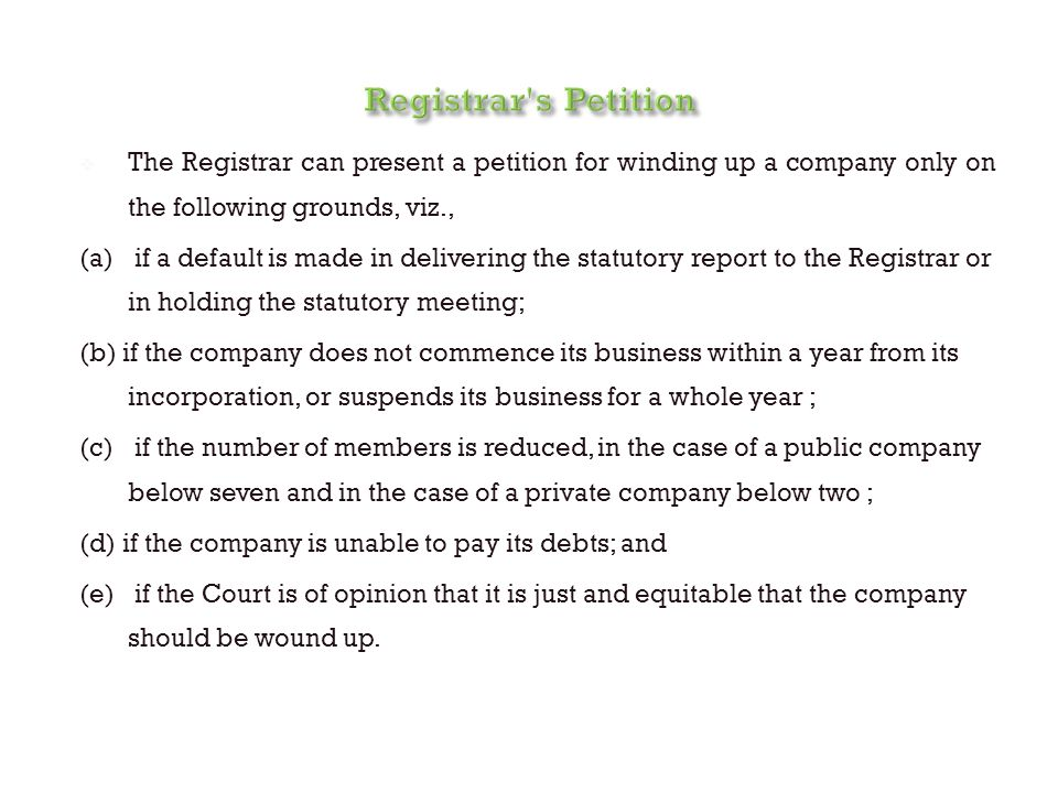  The Registrar can present a petition for winding up a company only on the following grounds, viz., (a) if a default is made in delivering the statutory report to the Registrar or in holding the statutory meeting; (b) if the company does not commence its business within a year from its incorporation, or suspends its business for a whole year ; (c) if the number of members is reduced, in the case of a public company below seven and in the case of a private company below two ; (d) if the company is unable to pay its debts; and (e) if the Court is of opinion that it is just and equitable that the company should be wound up.
