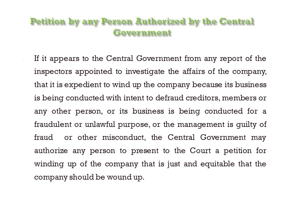  If it appears to the Central Government from any report of the inspectors appointed to investigate the affairs of the company, that it is expedient to wind up the company because its business is being conducted with intent to defraud creditors, members or any other person, or its business is being conducted for a fraudulent or unlawful purpose, or the management is guilty of fraud or other misconduct, the Central Government may authorize any person to present to the Court a petition for winding up of the company that is just and equitable that the company should be wound up.