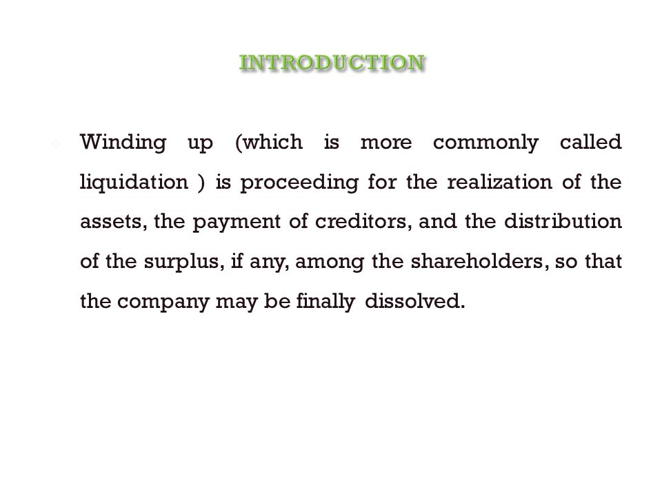  Winding up (which is more commonly called liquidation ) is proceeding for the realization of the assets, the payment of creditors, and the distribution of the surplus, if any, among the shareholders, so that the company may be finally dissolved.