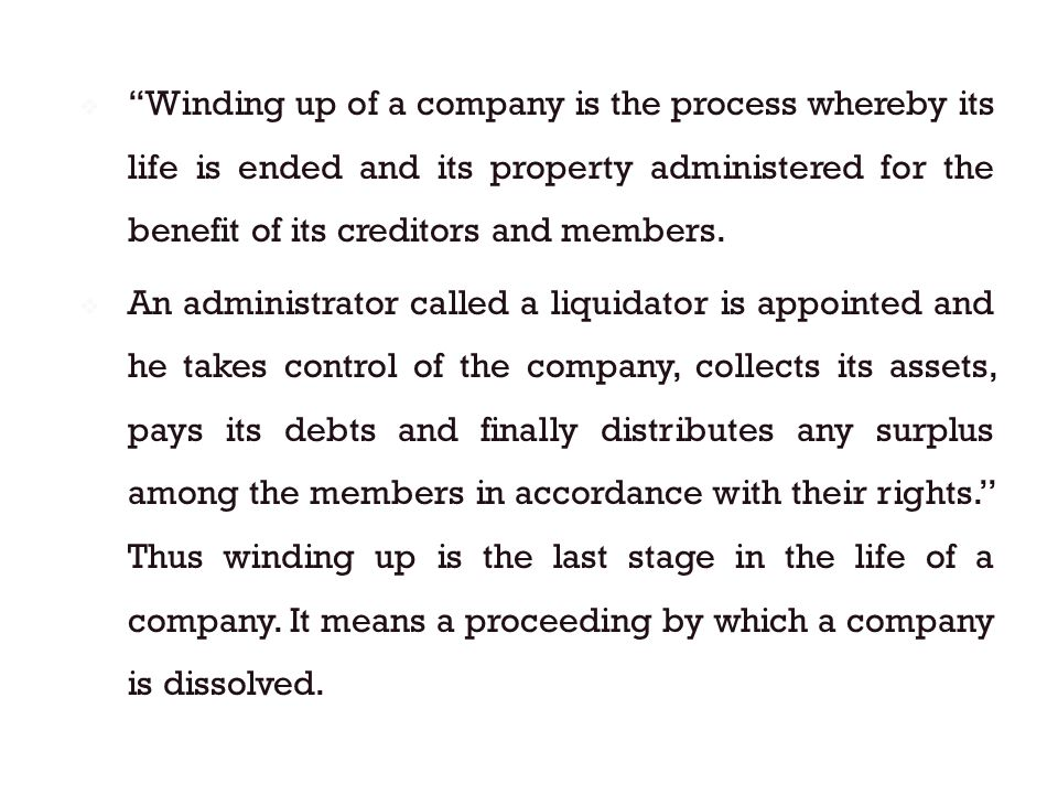  ''Winding up of a company is the process whereby its life is ended and its property administered for the benefit of its creditors and members.