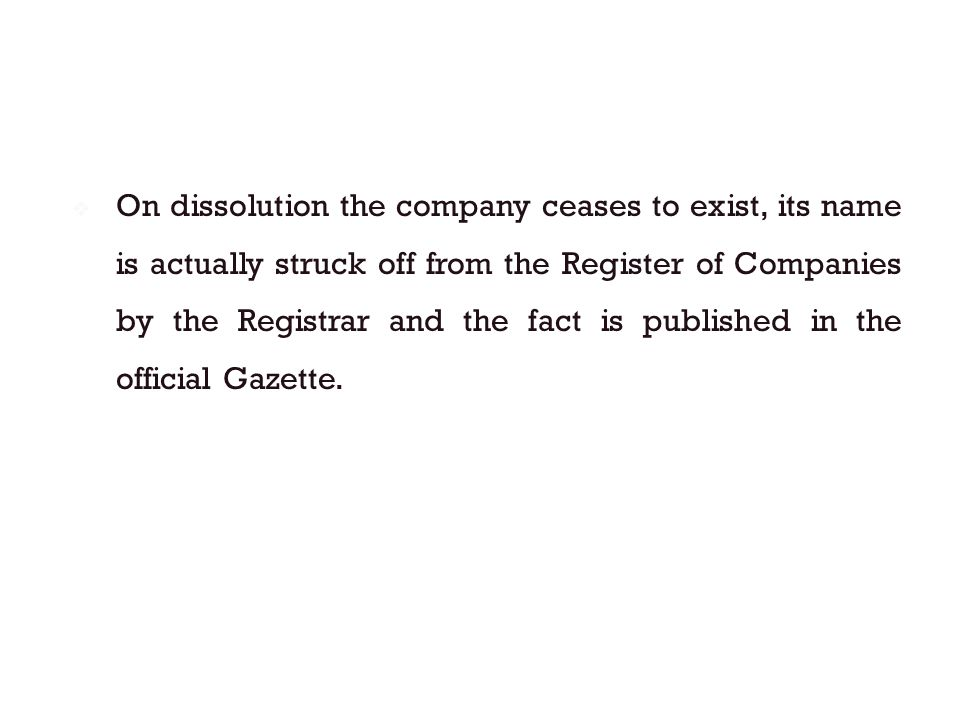  On dissolution the company ceases to exist, its name is actually struck off from the Register of Companies by the Registrar and the fact is publishe