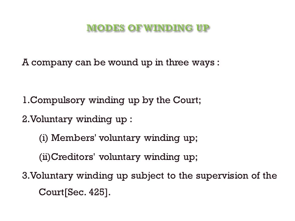 A company can be wound up in three ways : 1.Compulsory winding up by the Court; 2.Voluntary winding up : (i) Members' voluntary winding up; (ii)Credit