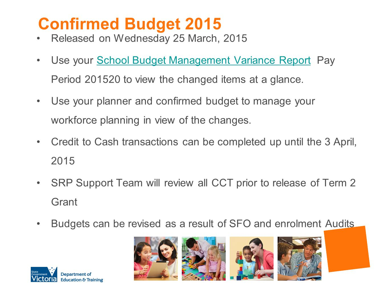 Confirmed Budget 2015 Released on Wednesday 25 March, 2015 Use your School Budget Management Variance Report Pay Period 201520 to view the changed ite