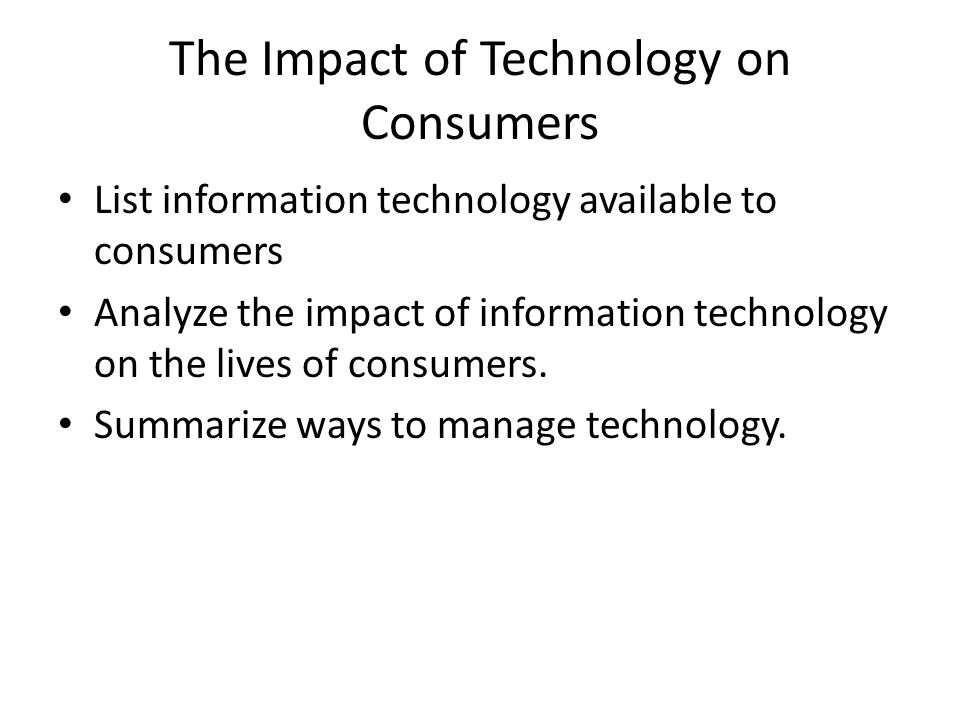 The Impact of Technology on Consumers List information technology available to consumers Analyze the impact of information technology on the lives of consumers.