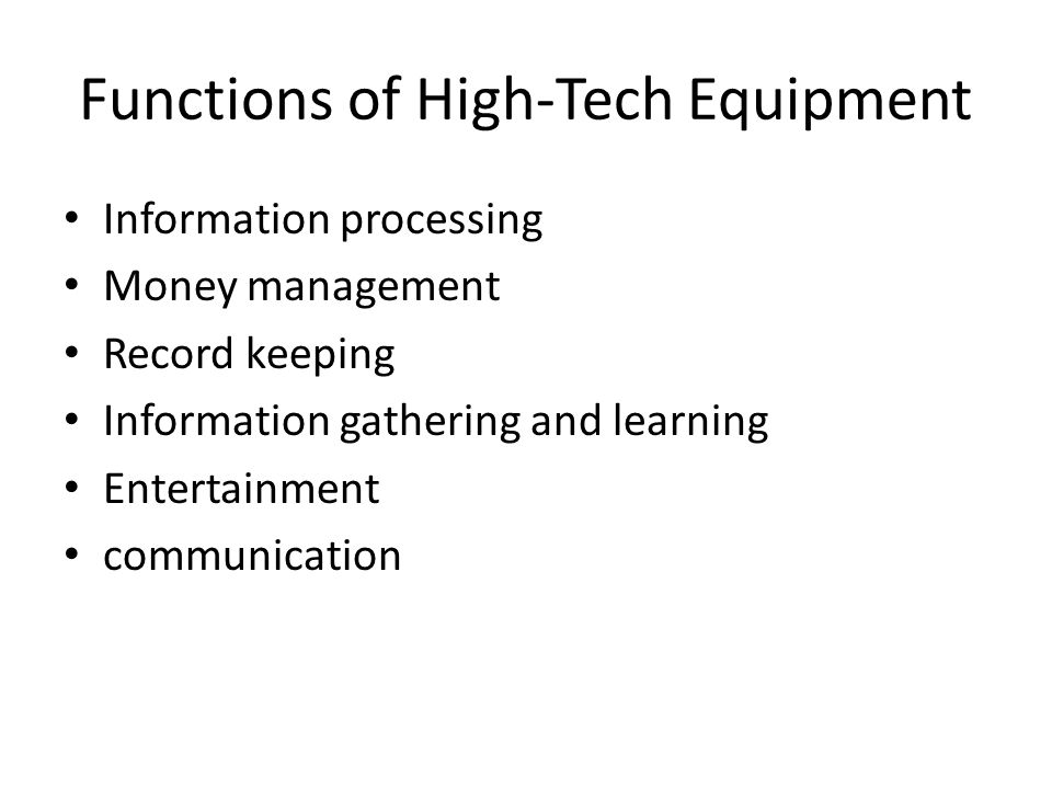 Functions of High-Tech Equipment Information processing Money management Record keeping Information gathering and learning Entertainment communication
