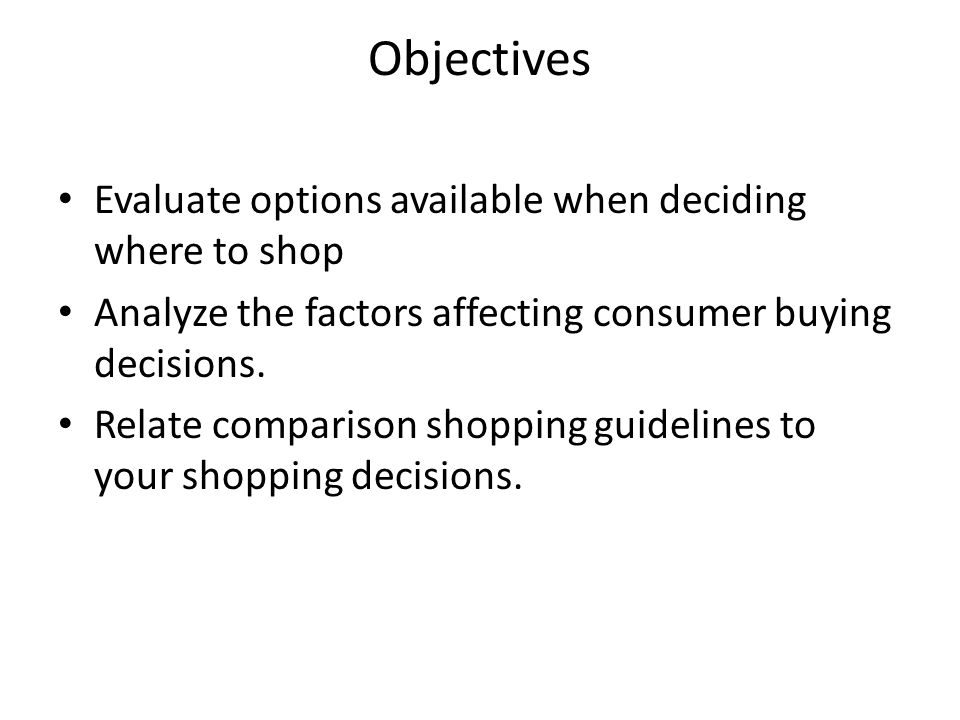 Objectives Evaluate options available when deciding where to shop Analyze the factors affecting consumer buying decisions.