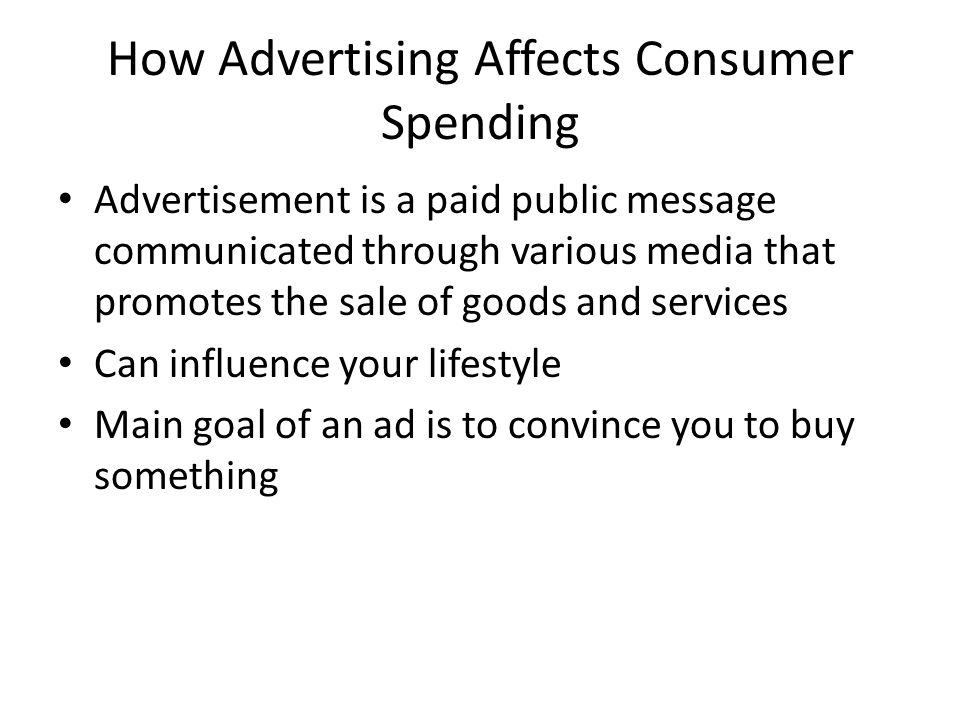 How Advertising Affects Consumer Spending Advertisement is a paid public message communicated through various media that promotes the sale of goods and services Can influence your lifestyle Main goal of an ad is to convince you to buy something