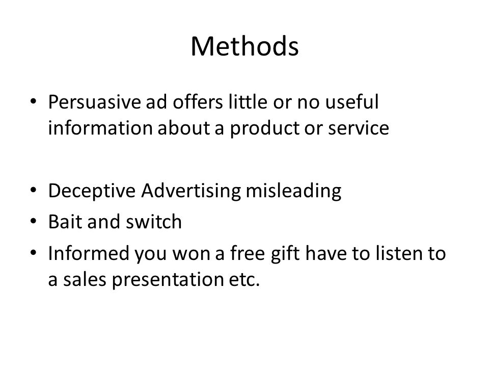 Methods Persuasive ad offers little or no useful information about a product or service Deceptive Advertising misleading Bait and switch Informed you won a free gift have to listen to a sales presentation etc.