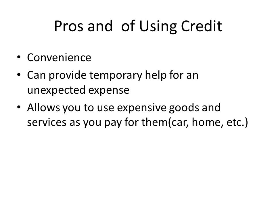 Pros and of Using Credit Convenience Can provide temporary help for an unexpected expense Allows you to use expensive goods and services as you pay for them(car, home, etc.)