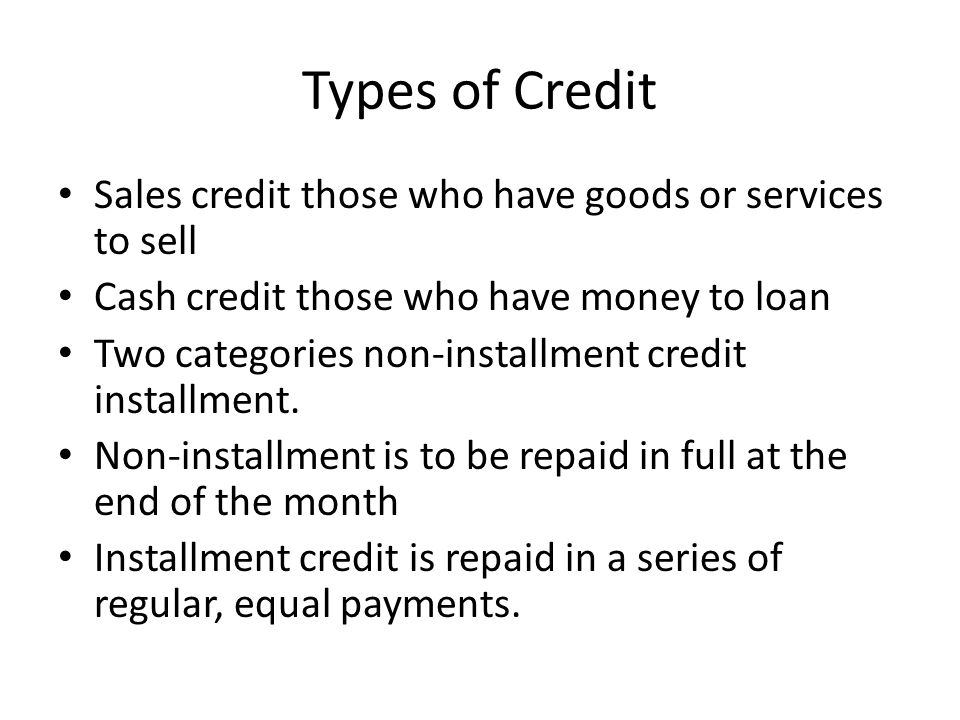 Types of Credit Sales credit those who have goods or services to sell Cash credit those who have money to loan Two categories non-installment credit installment.